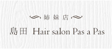 姉妹店 島田Hair salon Pas a Pas